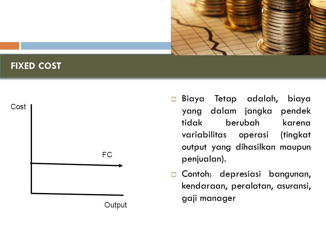 FIXED COST  Biaya Tetap adalah, biaya yang dalam jangka pendek tidak berubah karena variabilitas operasi (tingkat output yang dihasilkan maupun penjualan).