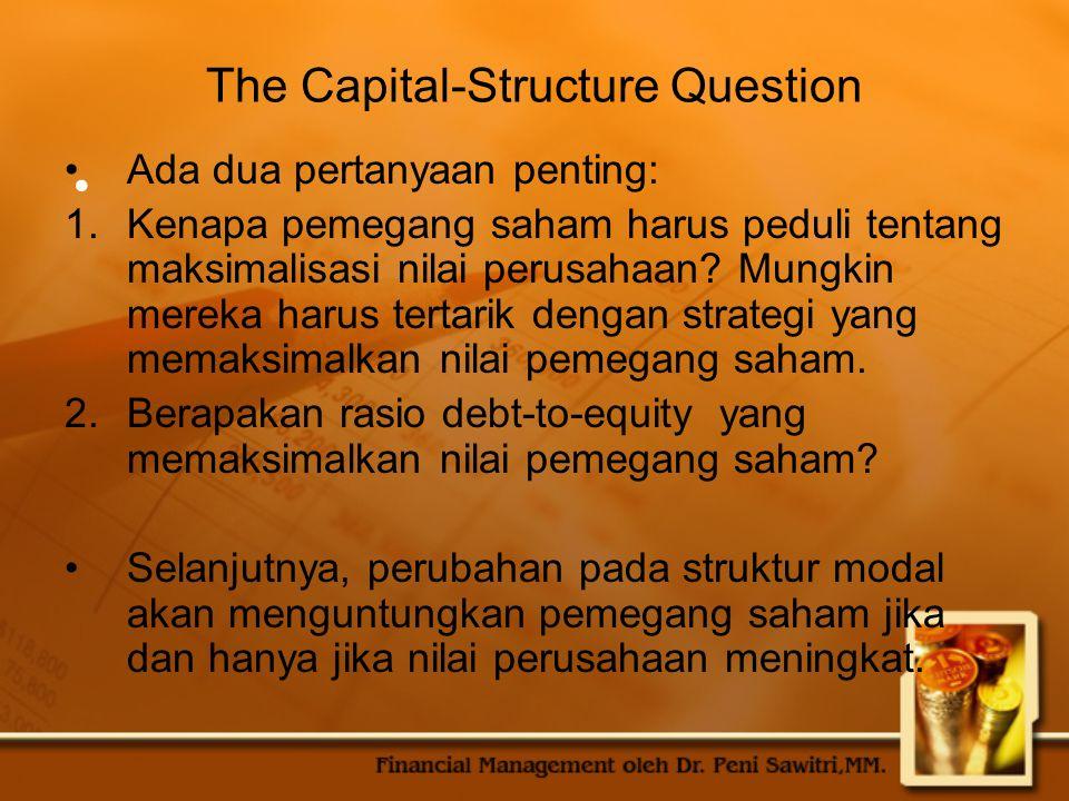 The Capital-Structure Question Ada dua pertanyaan penting: 1.Kenapa pemegang saham harus peduli tentang maksimalisasi nilai perusahaan? Mungkin mereka
