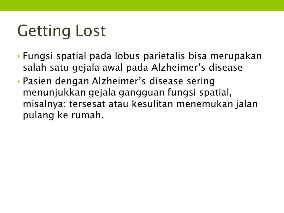Getting Lost Fungsi spatial pada lobus parietalis bisa merupakan salah satu gejala awal pada Alzheimer's disease Pasien dengan Alzheimer's disease sering menunjukkan gejala gangguan fungsi spatial, misalnya: tersesat atau kesulitan menemukan jalan pulang ke rumah.