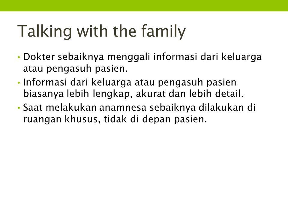 Talking with the family Dokter sebaiknya menggali informasi dari keluarga atau pengasuh pasien. Informasi dari keluarga atau pengasuh pasien biasanya