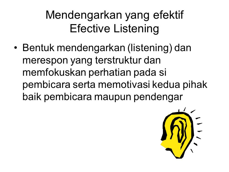 Mendengarkan yang efektif Efective Listening Bentuk mendengarkan (listening) dan merespon yang terstruktur dan memfokuskan perhatian pada si pembicara serta memotivasi kedua pihak baik pembicara maupun pendengar