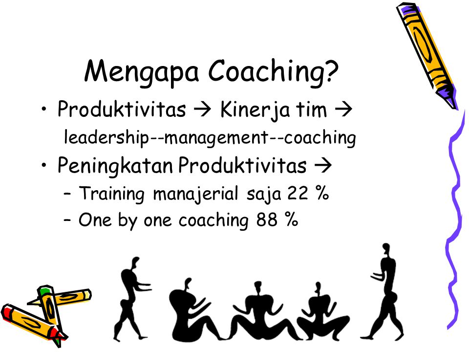 Mengapa Coaching? Produktivitas  Kinerja tim  leadership--management--coaching Peningkatan Produktivitas  –Training manajerial saja 22 % –One by on