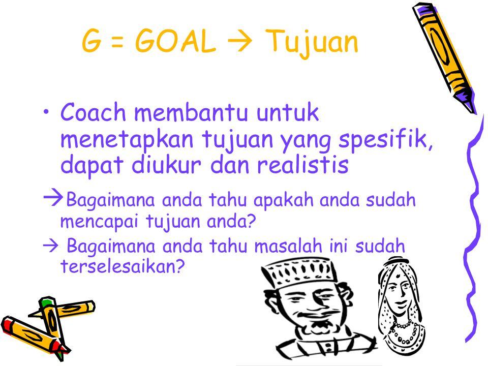 G = GOAL  Tujuan Coach membantu untuk menetapkan tujuan yang spesifik, dapat diukur dan realistis  Bagaimana anda tahu apakah anda sudah mencapai tujuan anda.
