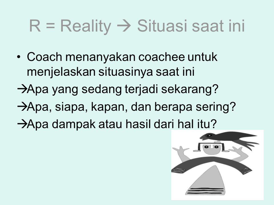 R = Reality  Situasi saat ini Coach menanyakan coachee untuk menjelaskan situasinya saat ini  Apa yang sedang terjadi sekarang?  Apa, siapa, kapan,