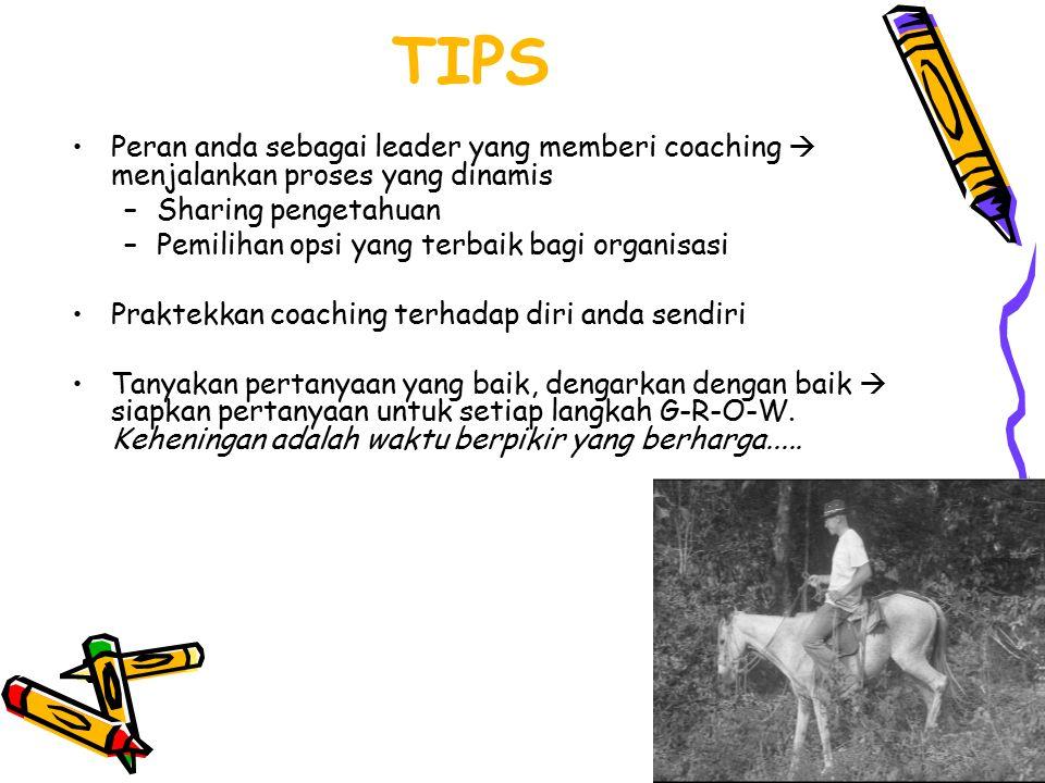 TIPS Peran anda sebagai leader yang memberi coaching  menjalankan proses yang dinamis –Sharing pengetahuan –Pemilihan opsi yang terbaik bagi organisa