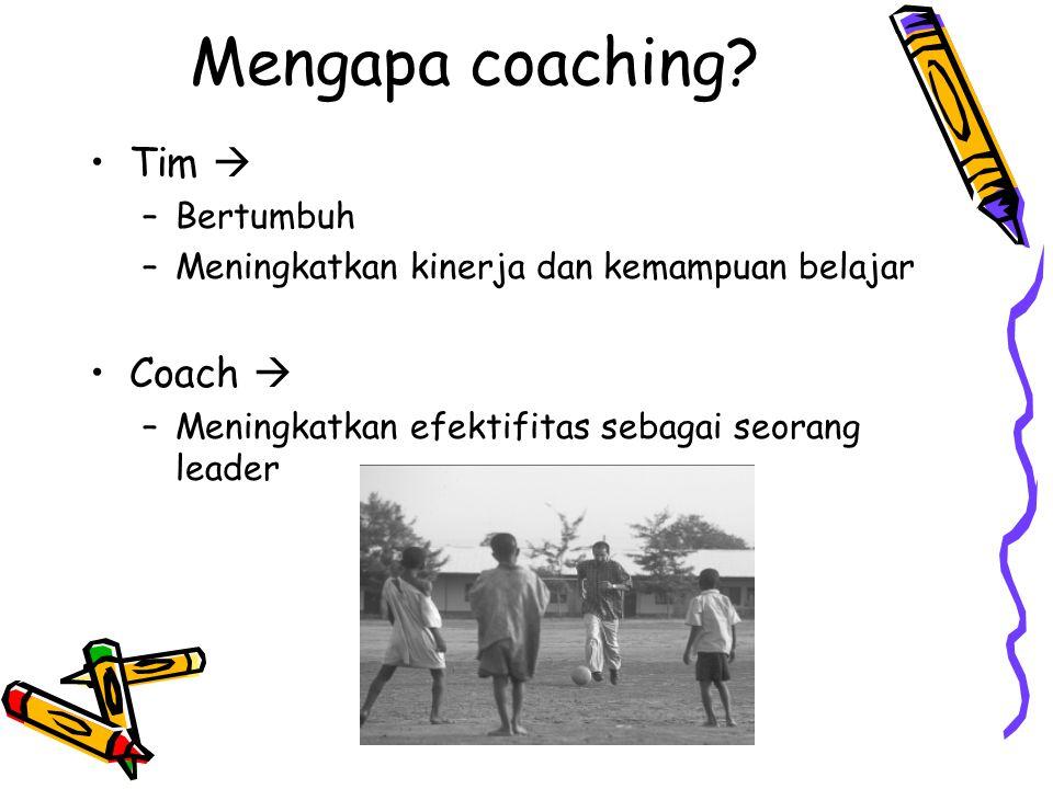 Mengapa coaching? Tim  –Bertumbuh –Meningkatkan kinerja dan kemampuan belajar Coach  –Meningkatkan efektifitas sebagai seorang leader