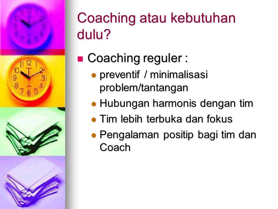 Coaching atau kebutuhan dulu? Coaching reguler : Coaching reguler : preventif / minimalisasi problem/tantangan preventif / minimalisasi problem/tantan
