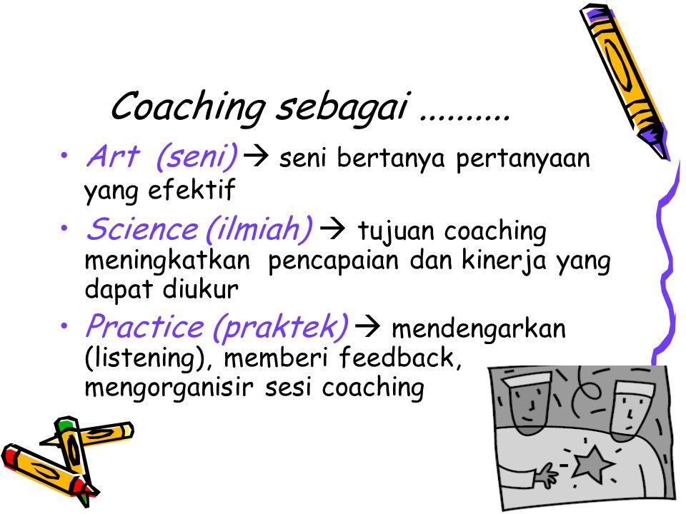 Coaching sebagai.......... Art (seni)  seni bertanya pertanyaan yang efektif Science (ilmiah)  tujuan coaching meningkatkan pencapaian dan kinerja y