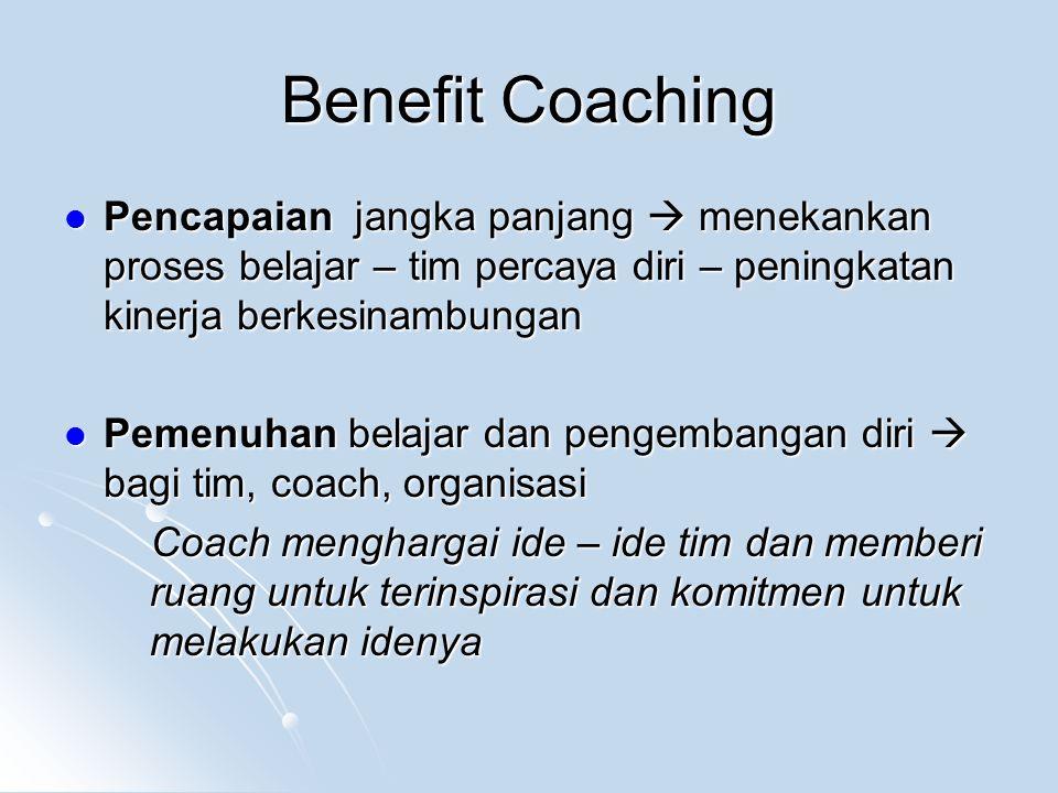 Benefit Coaching Pencapaian jangka panjang  menekankan proses belajar – tim percaya diri – peningkatan kinerja berkesinambungan Pencapaian jangka panjang  menekankan proses belajar – tim percaya diri – peningkatan kinerja berkesinambungan Pemenuhan belajar dan pengembangan diri  bagi tim, coach, organisasi Pemenuhan belajar dan pengembangan diri  bagi tim, coach, organisasi Coach menghargai ide – ide tim dan memberi ruang untuk terinspirasi dan komitmen untuk melakukan idenya Coach menghargai ide – ide tim dan memberi ruang untuk terinspirasi dan komitmen untuk melakukan idenya