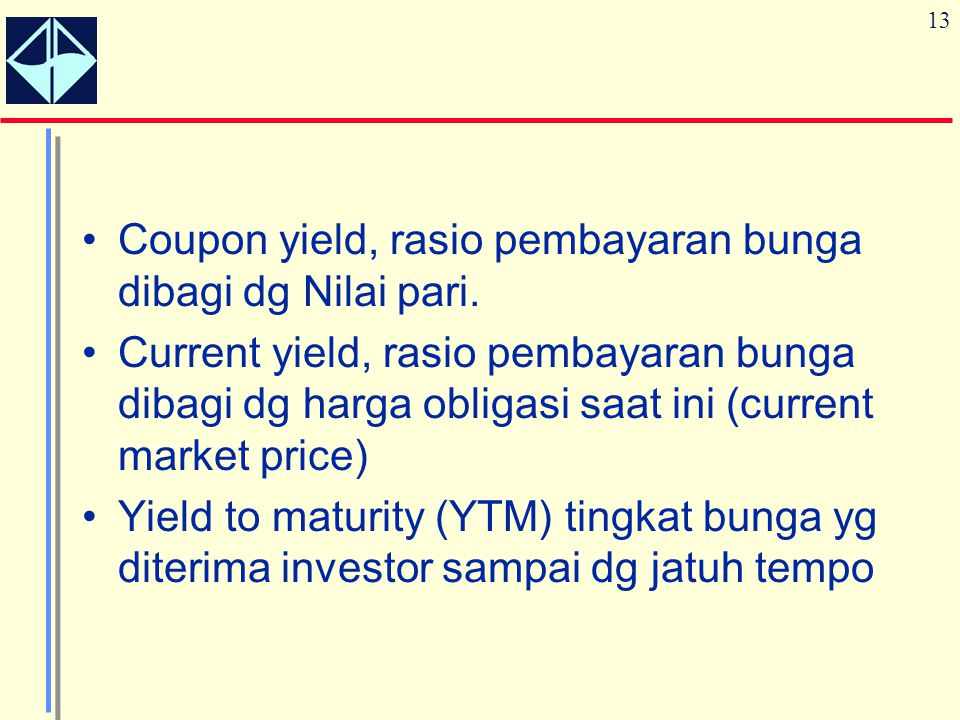 13 Coupon yield, rasio pembayaran bunga dibagi dg Nilai pari. Current yield, rasio pembayaran bunga dibagi dg harga obligasi saat ini (current market