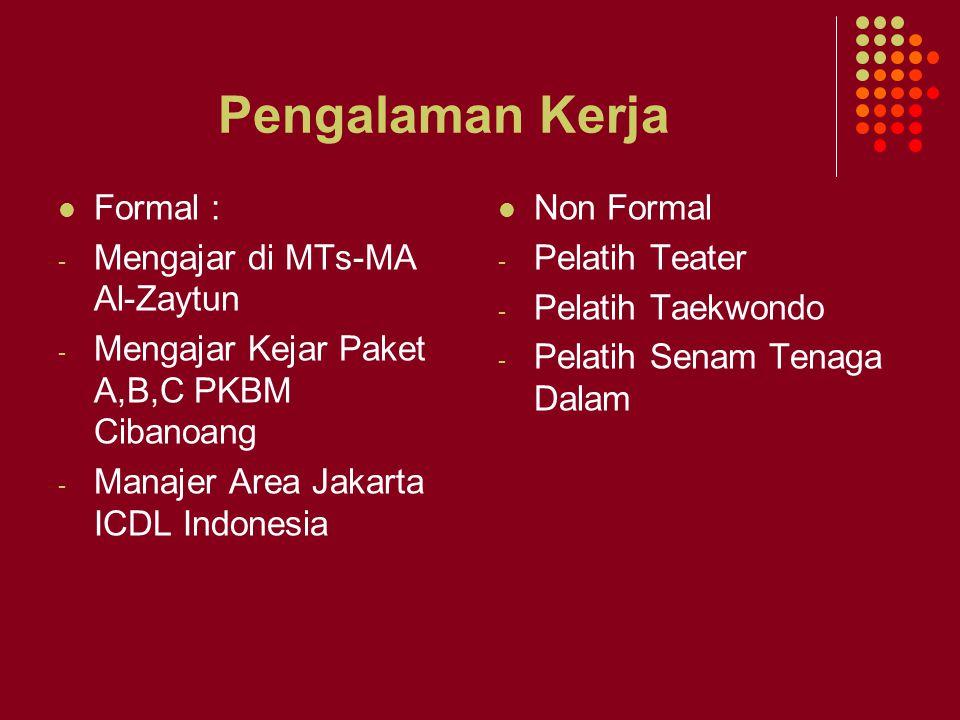 Pengalaman Kerja Formal : - Mengajar di MTs-MA Al-Zaytun - Mengajar Kejar Paket A,B,C PKBM Cibanoang - Manajer Area Jakarta ICDL Indonesia Non Formal