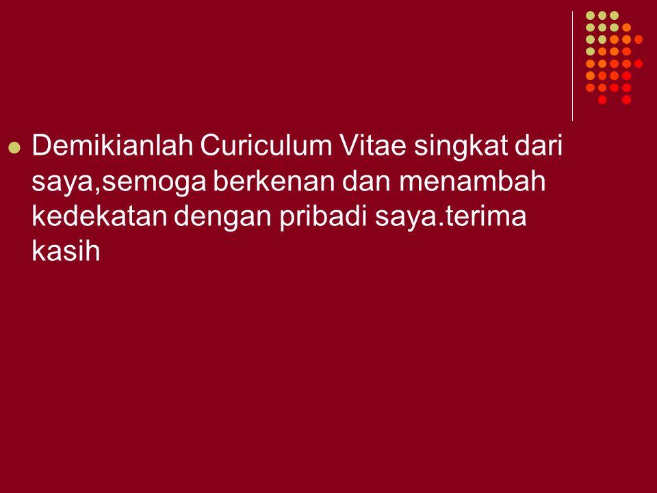 Demikianlah Curiculum Vitae singkat dari saya,semoga berkenan dan menambah kedekatan dengan pribadi saya.terima kasih