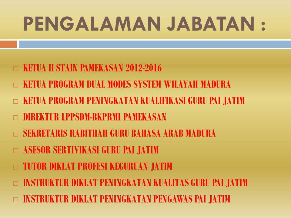 PENGALAMAN JABATAN :  KETUA II STAIN PAMEKASAN 2012-2016  KETUA PROGRAM DUAL MODES SYSTEM WILAYAH MADURA  KETUA PROGRAM PENINGKATAN KUALIFIKASI GURU PAI JATIM  DIREKTUR LPPSDM-BKPRMI PAMEKASAN  SEKRETARIS RABITHAH GURU BAHASA ARAB MADURA  ASESOR SERTIVIKASI GURU PAI JATIM  TUTOR DIKLAT PROFESI KEGURUAN JATIM  INSTRUKTUR DIKLAT PENINGKATAN KUALITAS GURU PAI JATIM  INSTRUKTUR DIKLAT PENINGKATAN PENGAWAS PAI JATIM