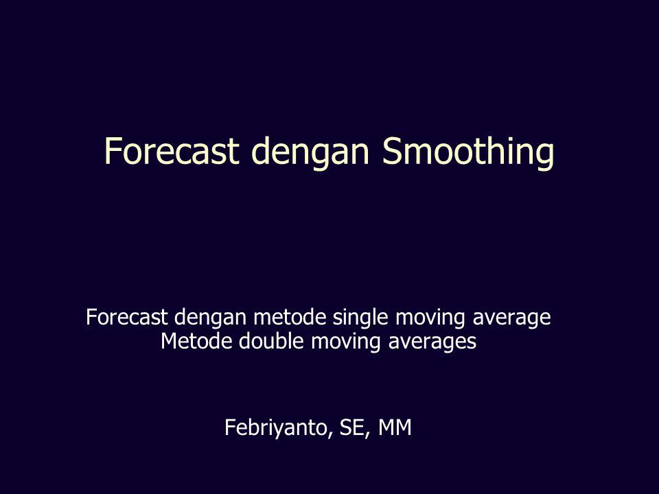 Forecast dengan Smoothing Forecast dengan metode single moving average Metode double moving averages Febriyanto, SE, MM