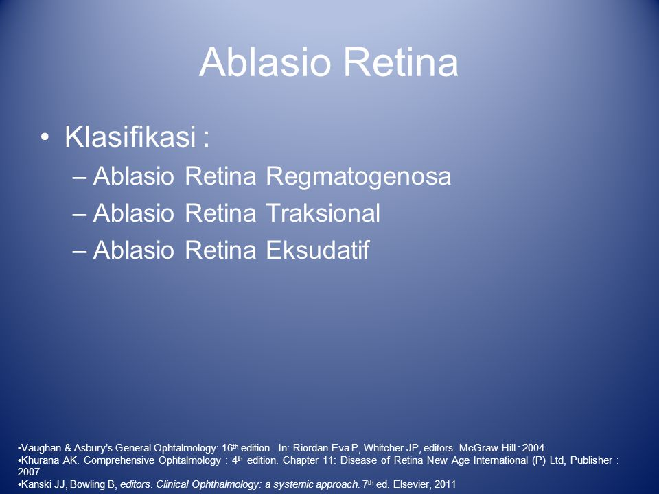 Ablasio Retina Regmatogenosa Tipe tersering Disebabkan oleh robekan retina  cairan masuk ke rongga subretina Faktor predisposisi : –Acute Posterior Vitreous Detachment (acute PVD) –Usia lanjut  degenerasi –Trauma –Miopia tinggi Kanski JJ, Bowling B, editors.