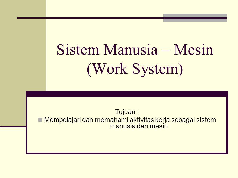 Sistem Manusia – Mesin (Work System) Tujuan : Mempelajari dan memahami aktivitas kerja sebagai sistem manusia dan mesin