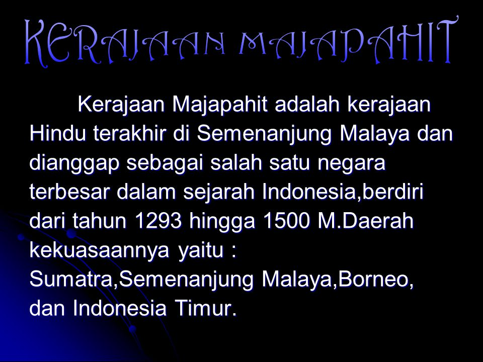 Kerajaan Majapahit adalah kerajaan Hindu terakhir di Semenanjung Malaya dan dianggap sebagai salah satu negara terbesar dalam sejarah Indonesia,berdiri dari tahun 1293 hingga 1500 M.Daerah kekuasaannya yaitu : Sumatra,Semenanjung Malaya,Borneo, dan Indonesia Timur.