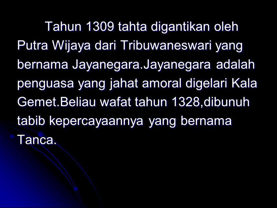 Tahun 1309 tahta digantikan oleh Putra Wijaya dari Tribuwaneswari yang bernama Jayanegara.Jayanegara adalah penguasa yang jahat amoral digelari Kala Gemet.Beliau wafat tahun 1328,dibunuh tabib kepercayaannya yang bernama Tanca.