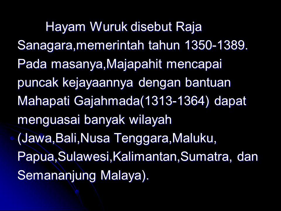 Hayam Wuruk disebut Raja Sanagara,memerintah tahun 1350-1389. Pada masanya,Majapahit mencapai puncak kejayaannya dengan bantuan Mahapati Gajahmada(131