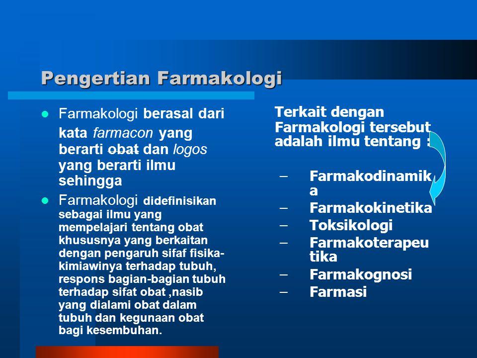 Pengertian Farmakologi Farmakologi berasal dari kata farmacon yang berarti obat dan logos yang berarti ilmu sehingga Farmakologi didefinisikan sebagai
