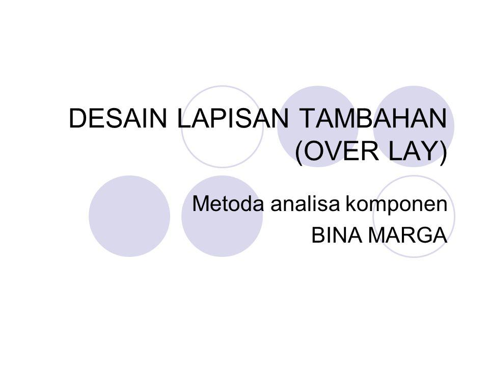 DESAIN LAPISAN TAMBAHAN (OVER LAY) Metoda analisa komponen BINA MARGA