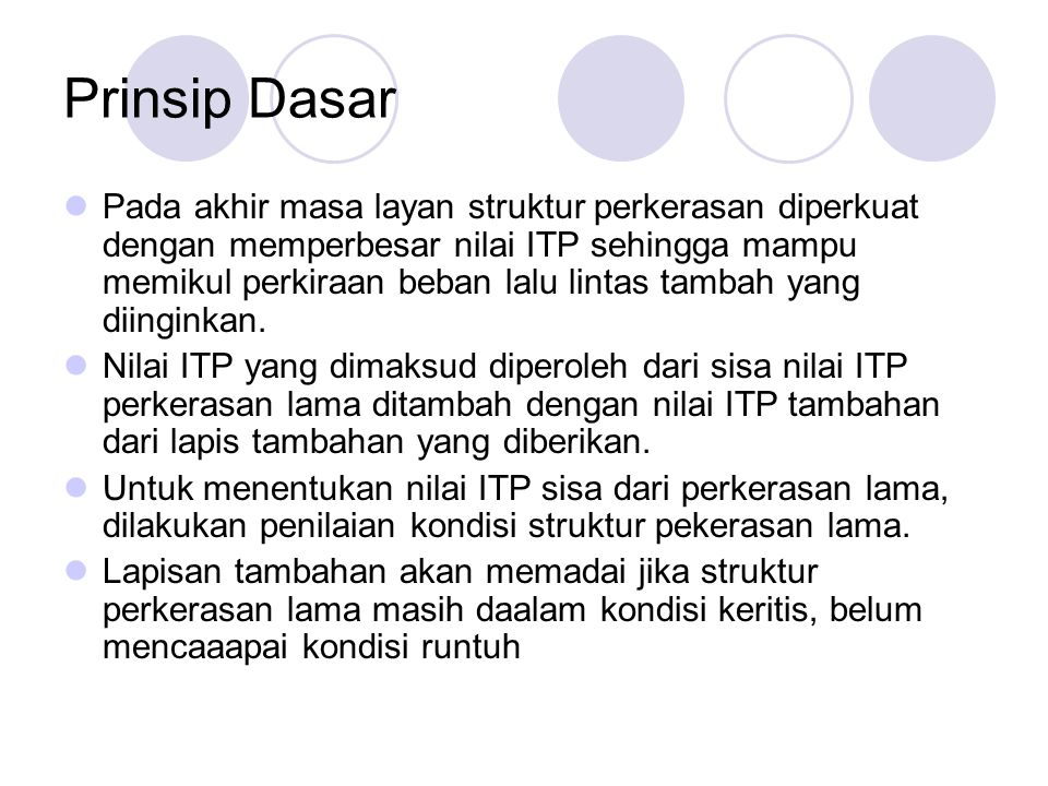 Prinsip Dasar Pada akhir masa layan struktur perkerasan diperkuat dengan memperbesar nilai ITP sehingga mampu memikul perkiraan beban lalu lintas tamb