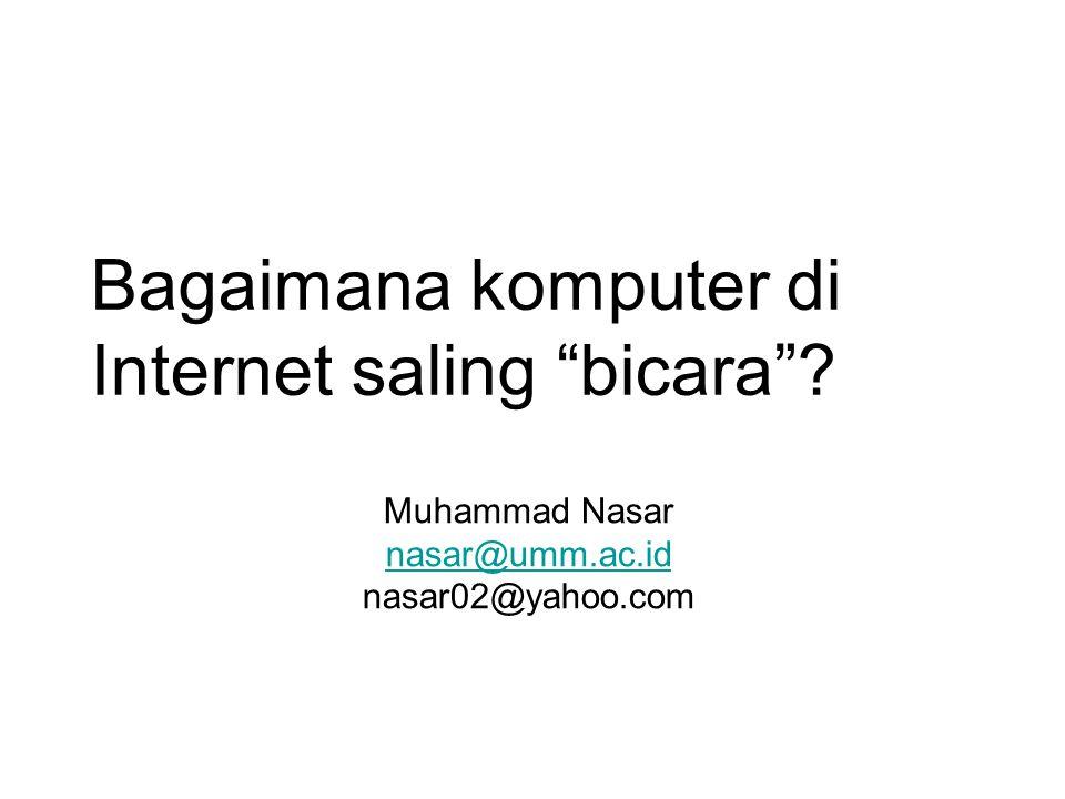 """Bagaimana komputer di Internet saling """"bicara""""? Muhammad Nasar nasar@umm.ac.id nasar@umm.ac.id nasar02@yahoo.com"""