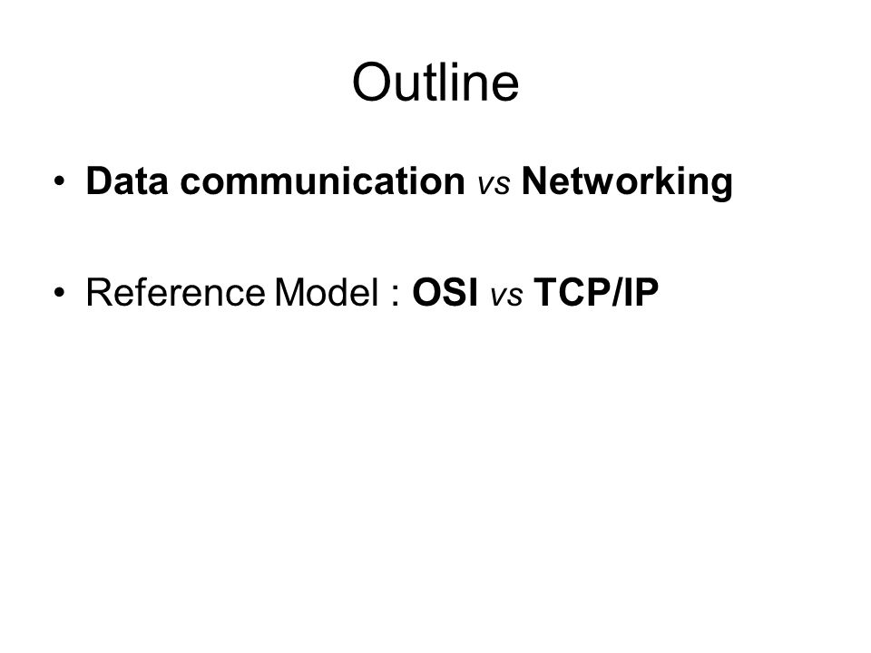 Outline Data communication vs Networking Reference Model : OSI vs TCP/IP
