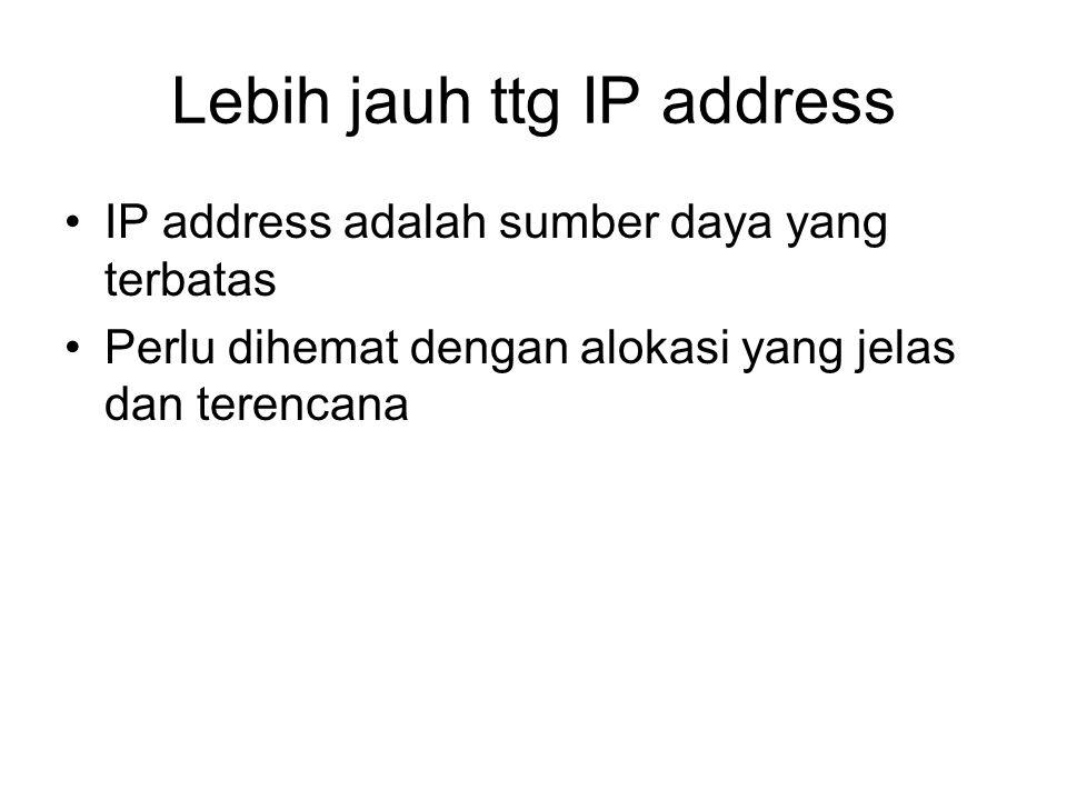 Lebih jauh ttg IP address IP address adalah sumber daya yang terbatas Perlu dihemat dengan alokasi yang jelas dan terencana