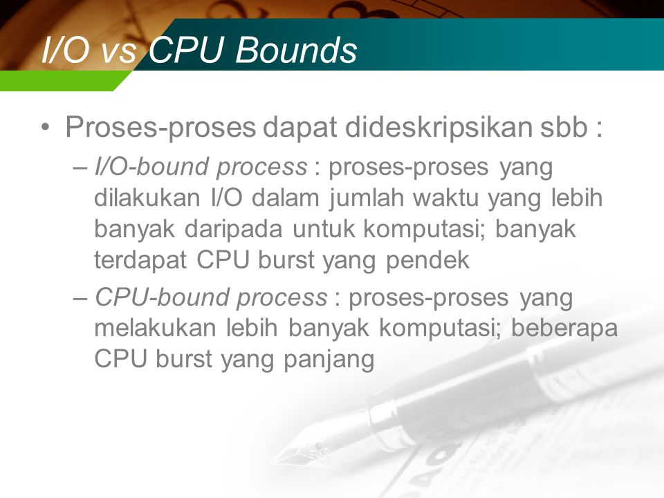 I/O vs CPU Bounds Proses-proses dapat dideskripsikan sbb : –I/O-bound process : proses-proses yang dilakukan I/O dalam jumlah waktu yang lebih banyak daripada untuk komputasi; banyak terdapat CPU burst yang pendek –CPU-bound process : proses-proses yang melakukan lebih banyak komputasi; beberapa CPU burst yang panjang