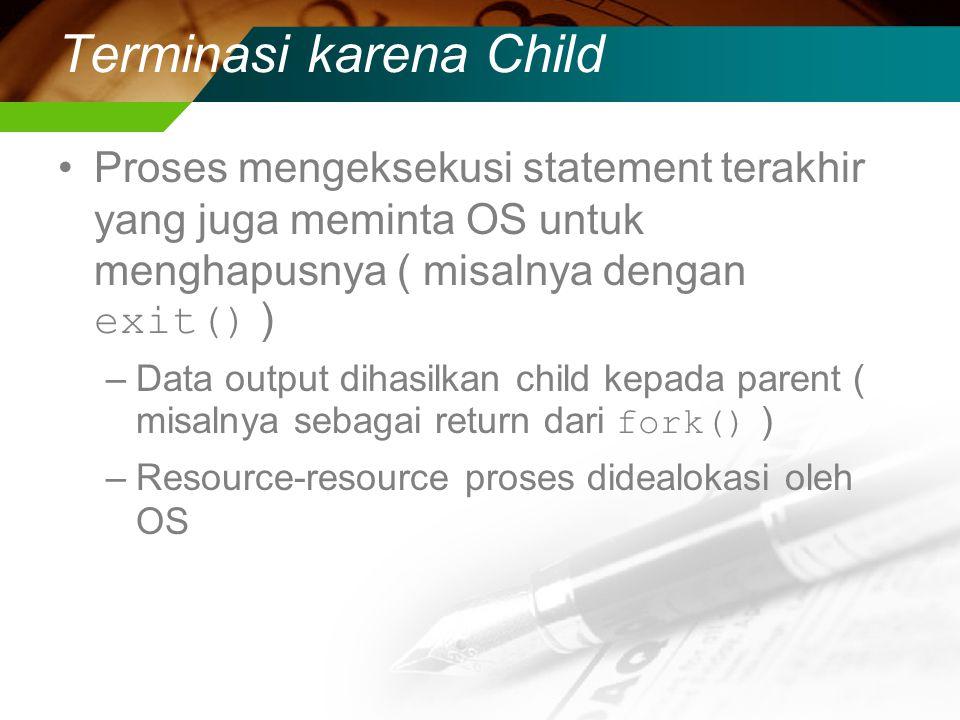 Terminasi karena Child Proses mengeksekusi statement terakhir yang juga meminta OS untuk menghapusnya ( misalnya dengan exit() ) –Data output dihasilkan child kepada parent ( misalnya sebagai return dari fork() ) –Resource-resource proses didealokasi oleh OS