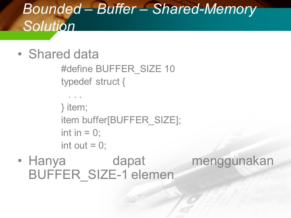 Bounded – Buffer – Shared-Memory Solution Shared data #define BUFFER_SIZE 10 typedef struct {... } item; item buffer[BUFFER_SIZE]; int in = 0; int out