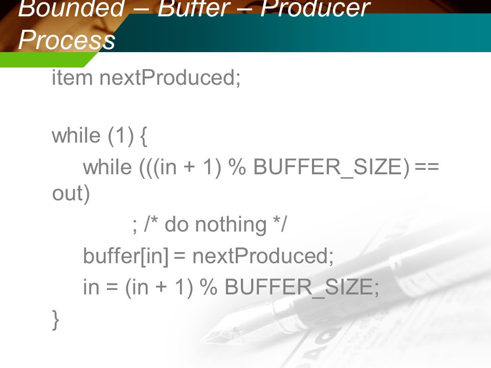 Bounded – Buffer – Producer Process item nextProduced; while (1) { while (((in + 1) % BUFFER_SIZE) == out) ; /* do nothing */ buffer[in] = nextProduce