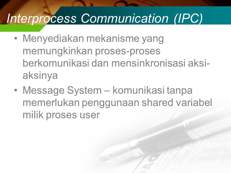 Interprocess Communication (IPC) Menyediakan mekanisme yang memungkinkan proses-proses berkomunikasi dan mensinkronisasi aksi- aksinya Message System – komunikasi tanpa memerlukan penggunaan shared variabel milik proses user