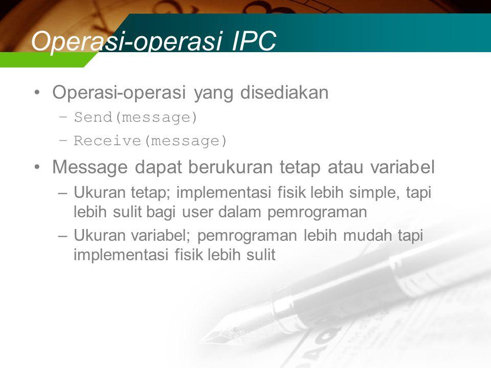 Operasi-operasi IPC Operasi-operasi yang disediakan –Send(message) –Receive(message) Message dapat berukuran tetap atau variabel –Ukuran tetap; implementasi fisik lebih simple, tapi lebih sulit bagi user dalam pemrograman –Ukuran variabel; pemrograman lebih mudah tapi implementasi fisik lebih sulit