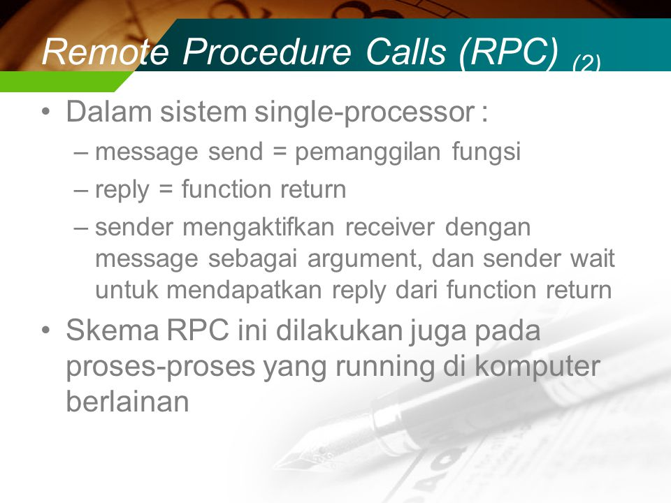 Remote Procedure Calls (RPC) (2) Dalam sistem single-processor : –message send = pemanggilan fungsi –reply = function return –sender mengaktifkan rece