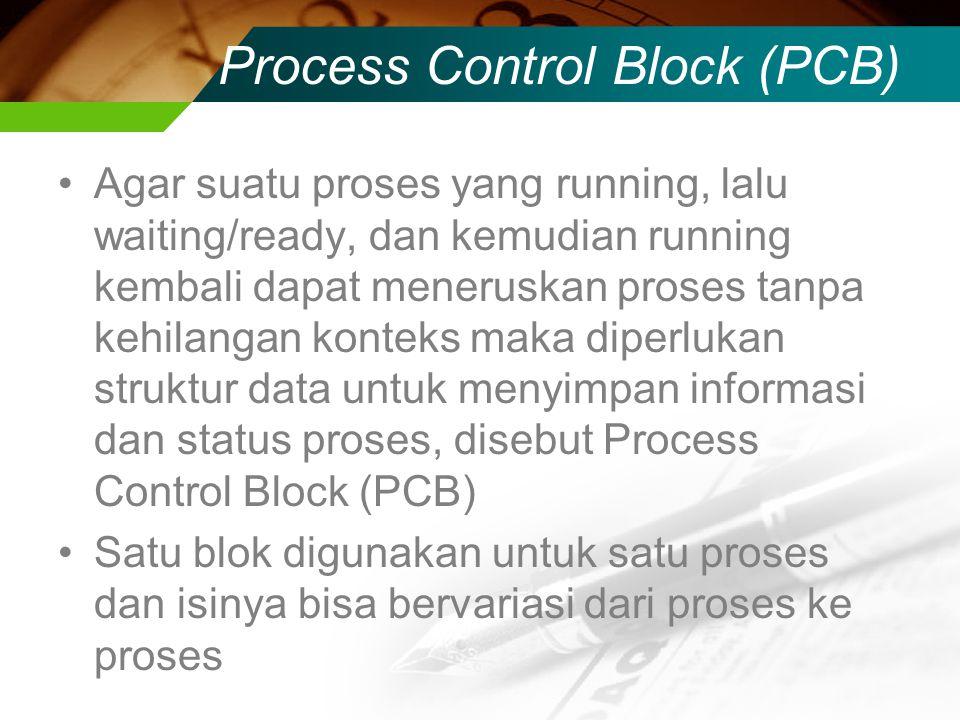Process Control Block (PCB) Agar suatu proses yang running, lalu waiting/ready, dan kemudian running kembali dapat meneruskan proses tanpa kehilangan konteks maka diperlukan struktur data untuk menyimpan informasi dan status proses, disebut Process Control Block (PCB) Satu blok digunakan untuk satu proses dan isinya bisa bervariasi dari proses ke proses