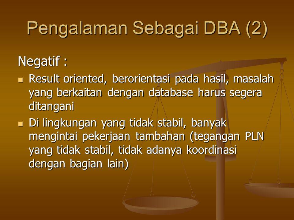 Pengalaman Sebagai DBA (2) Negatif : Result oriented, berorientasi pada hasil, masalah yang berkaitan dengan database harus segera ditangani Result or
