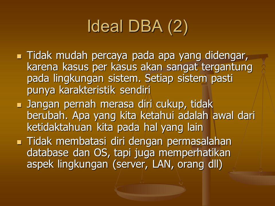 Ideal DBA (2) Tidak mudah percaya pada apa yang didengar, karena kasus per kasus akan sangat tergantung pada lingkungan sistem. Setiap sistem pasti pu
