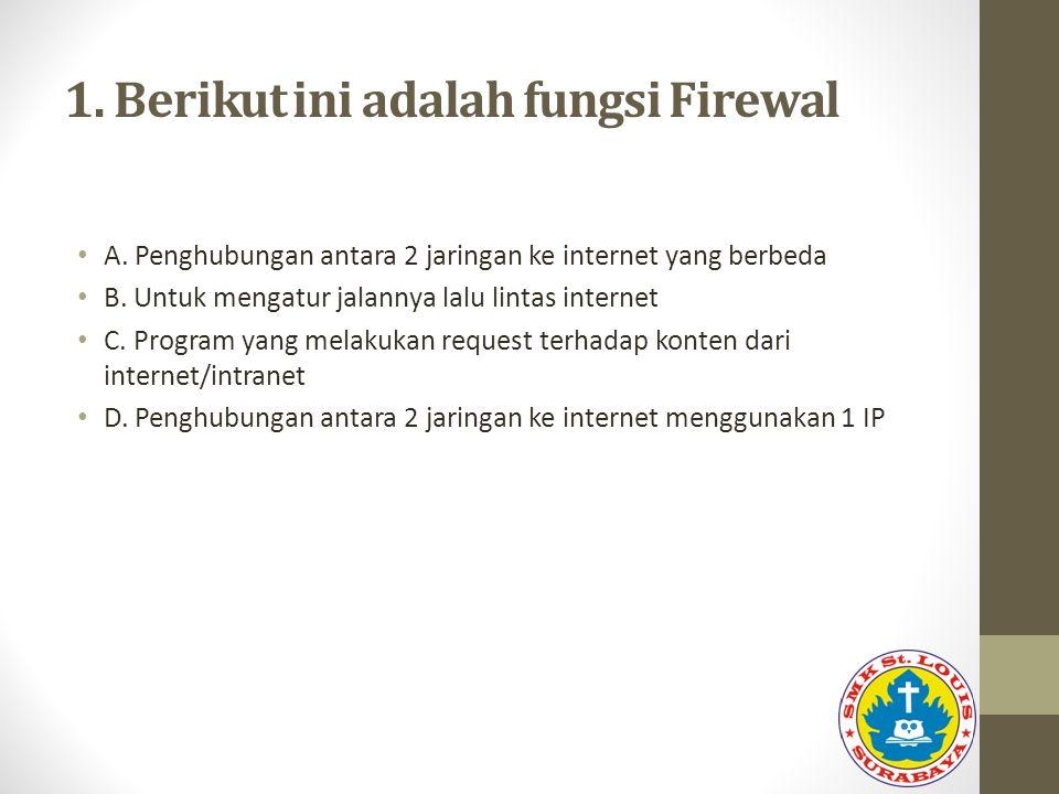 1. Berikut ini adalah fungsi Firewal A. Penghubungan antara 2 jaringan ke internet yang berbeda B. Untuk mengatur jalannya lalu lintas internet C. Pro