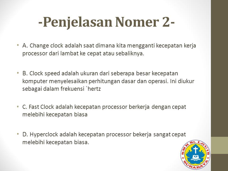 -Penjelasan Nomer 2- A. Change clock adalah saat dimana kita mengganti kecepatan kerja processor dari lambat ke cepat atau sebaliknya. B. Clock speed