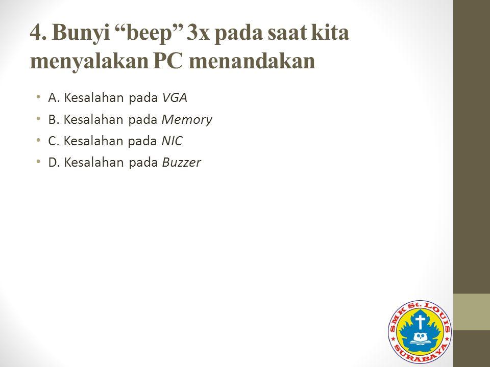 "4. Bunyi ""beep"" 3x pada saat kita menyalakan PC menandakan A. Kesalahan pada VGA B. Kesalahan pada Memory C. Kesalahan pada NIC D. Kesalahan pada Buzz"