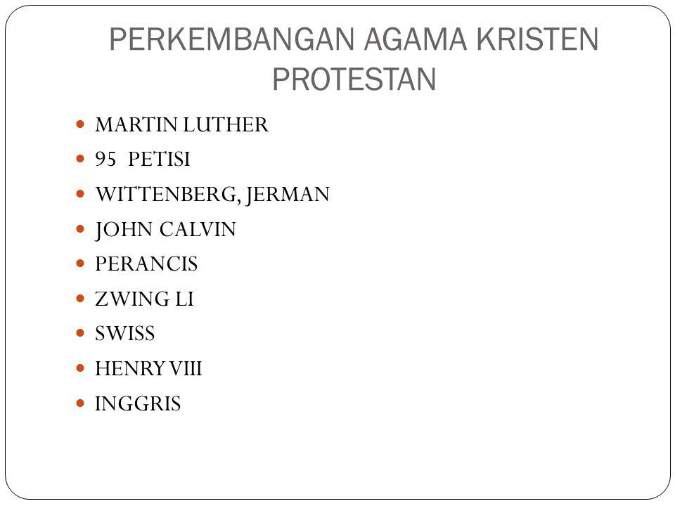 PERKEMBANGAN AGAMA KRISTEN PROTESTAN MARTIN LUTHER 95 PETISI WITTENBERG, JERMAN JOHN CALVIN PERANCIS ZWING LI SWISS HENRY VIII INGGRIS