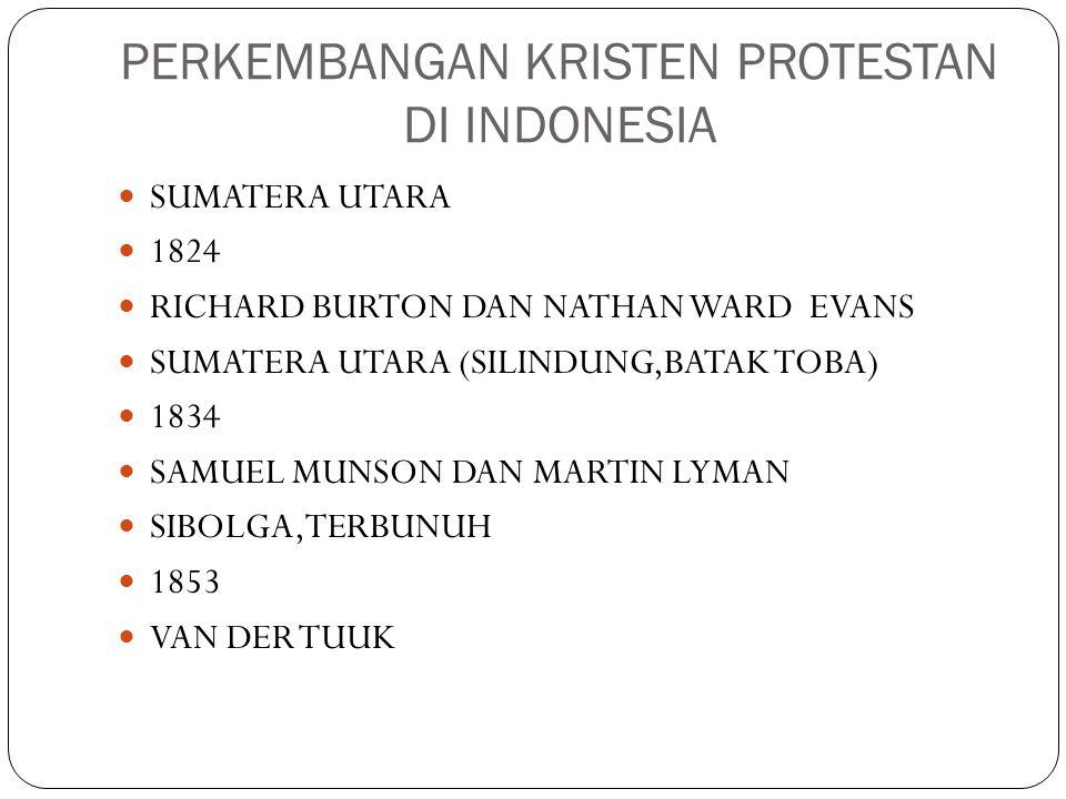 PERKEMBANGAN KRISTEN PROTESTAN DI INDONESIA SUMATERA UTARA 1824 RICHARD BURTON DAN NATHAN WARD EVANS SUMATERA UTARA (SILINDUNG,BATAK TOBA) 1834 SAMUEL