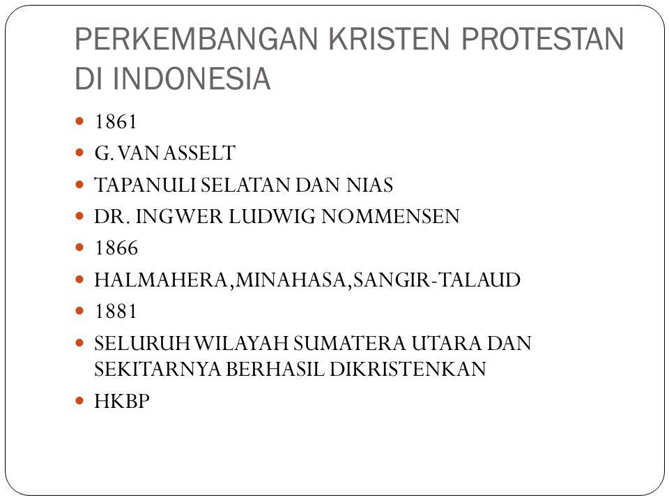 PERKEMBANGAN KRISTEN PROTESTAN DI INDONESIA 1861 G. VAN ASSELT TAPANULI SELATAN DAN NIAS DR. INGWER LUDWIG NOMMENSEN 1866 HALMAHERA,MINAHASA,SANGIR-TA