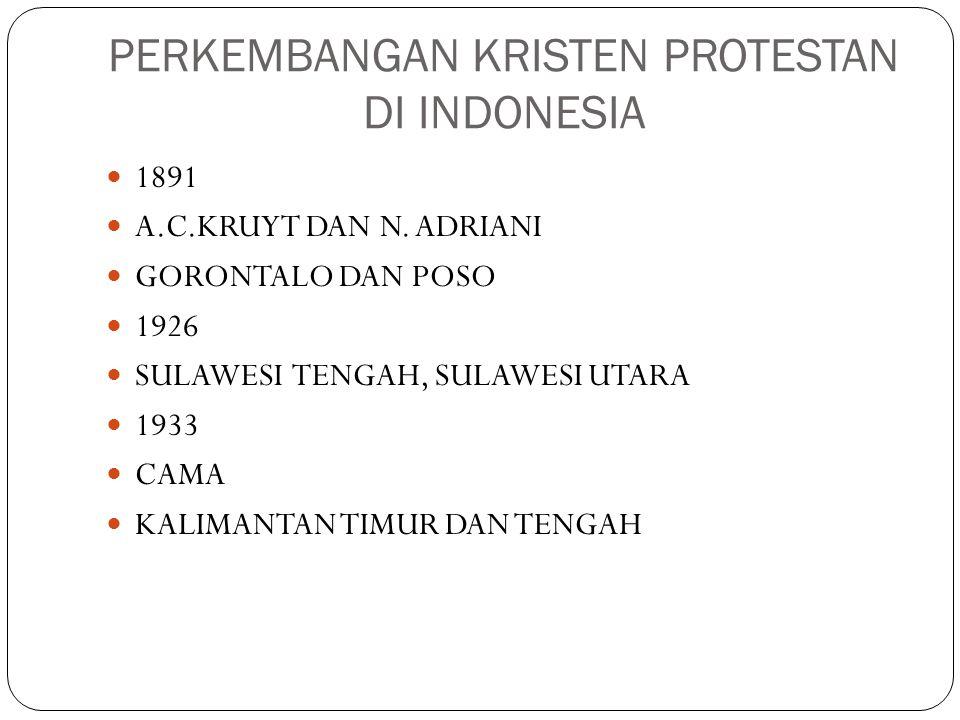 PERKEMBANGAN KRISTEN PROTESTAN DI INDONESIA 1891 A.C.KRUYT DAN N. ADRIANI GORONTALO DAN POSO 1926 SULAWESI TENGAH, SULAWESI UTARA 1933 CAMA KALIMANTAN