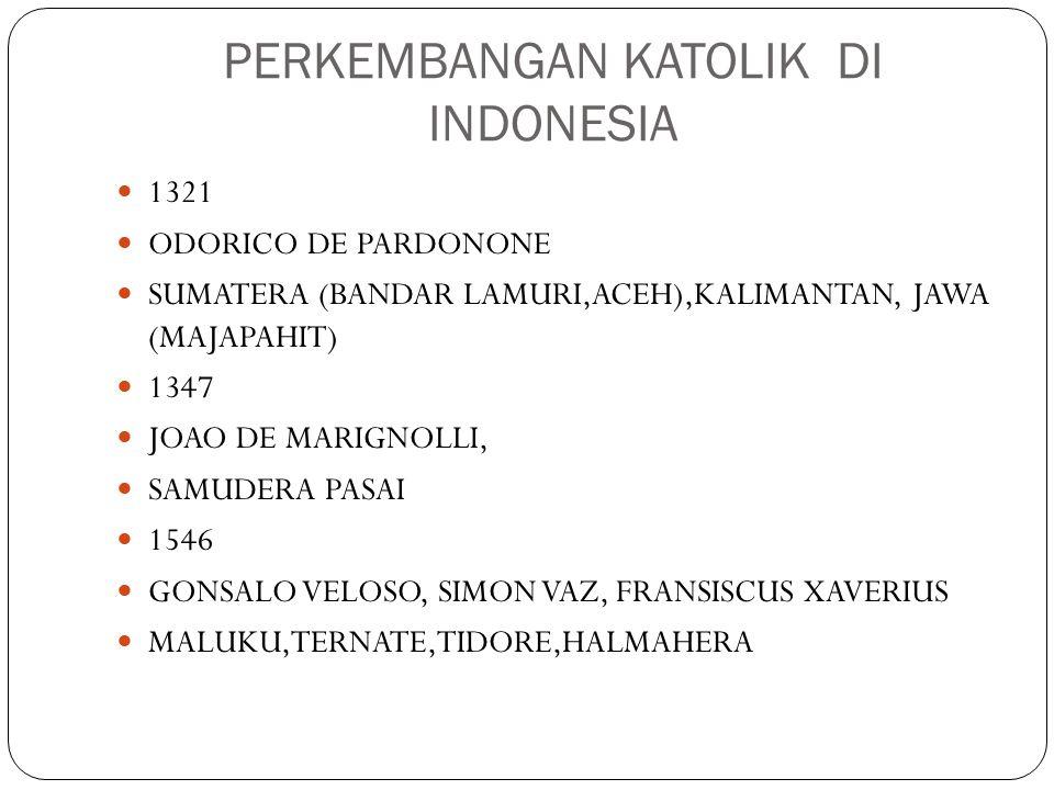 PERKEMBANGAN KATOLIK DI INDONESIA 1321 ODORICO DE PARDONONE SUMATERA (BANDAR LAMURI,ACEH),KALIMANTAN, JAWA (MAJAPAHIT) 1347 JOAO DE MARIGNOLLI, SAMUDE