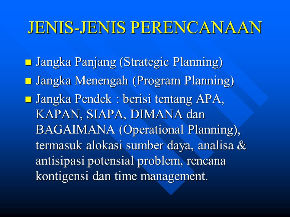 JENIS-JENIS PERENCANAAN Jangka Panjang (Strategic Planning) Jangka Panjang (Strategic Planning) Jangka Menengah (Program Planning) Jangka Menengah (Program Planning) Jangka Pendek : berisi tentang APA, KAPAN, SIAPA, DIMANA dan BAGAIMANA (Operational Planning), termasuk alokasi sumber daya, analisa & antisipasi potensial problem, rencana kontigensi dan time management.