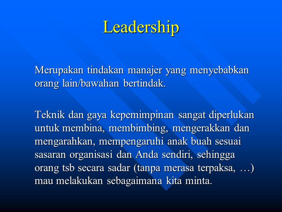 Leadership Merupakan tindakan manajer yang menyebabkan orang lain/bawahan bertindak. Teknik dan gaya kepemimpinan sangat diperlukan untuk membina, mem