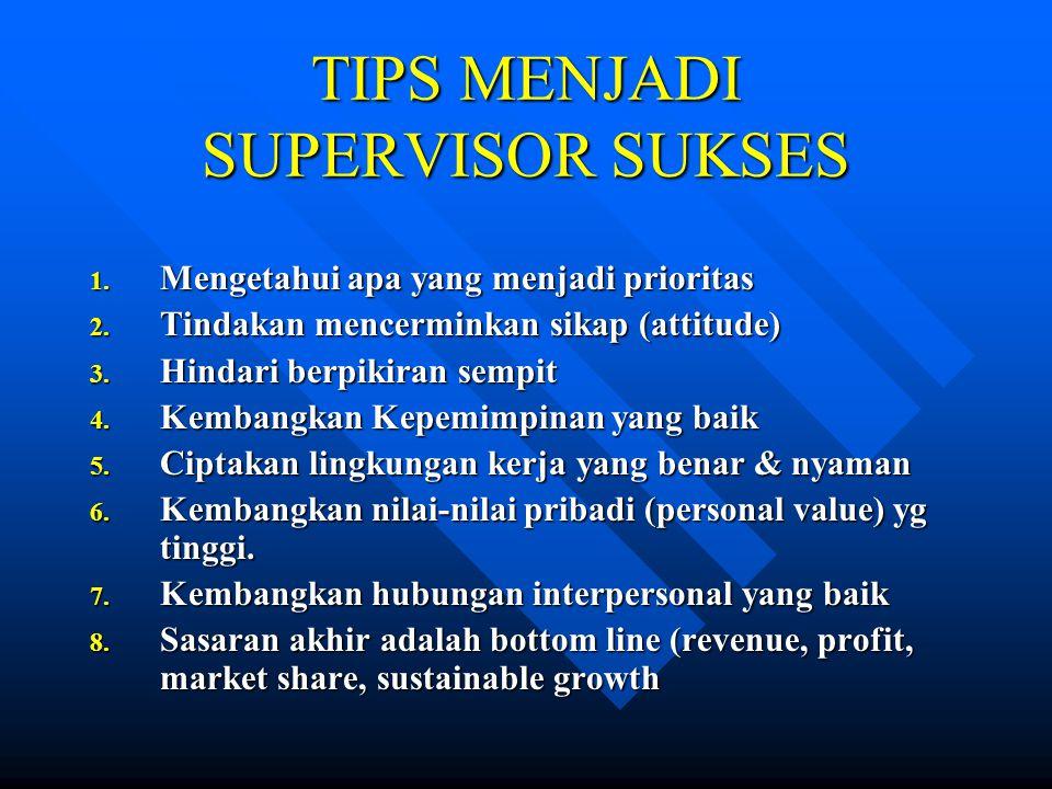 TIPS MENJADI SUPERVISOR SUKSES 1. Mengetahui apa yang menjadi prioritas 2. Tindakan mencerminkan sikap (attitude) 3. Hindari berpikiran sempit 4. Kemb